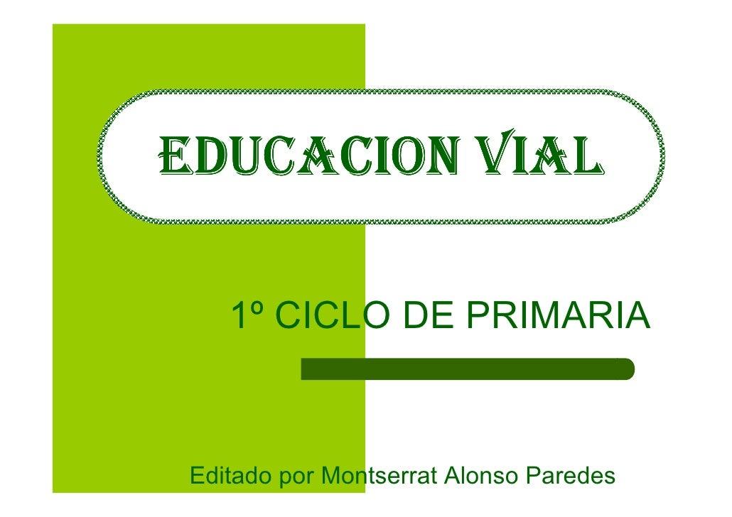 EDUCACION VIAL     1º CICLO DE PRIMARIA    Editado por Montserrat Alonso Paredes