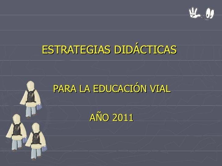 ESTRATEGIAS DIDÁCTICAS   PARA LA EDUCACIÓN VIAL AÑO 2011