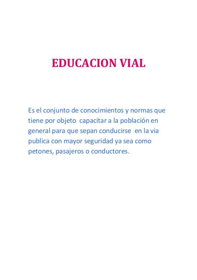 EDUCACION VIAL Es el conjunto de conocimientos y normas que tiene por objeto capacitar a la población en general para que ...