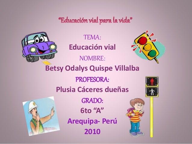 "TEMA: Educación vial NOMBRE: Betsy Odalys Quispe Villalba PROFESORA: Plusia Cáceres dueñas GRADO: 6to ""A"" Arequipa- Perú 2..."