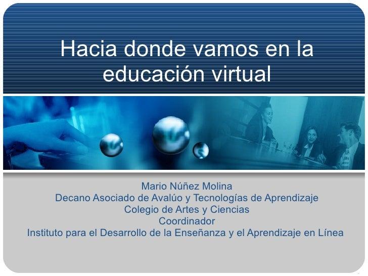Hacia donde vamos en la educación virtual Mario Núñez Molina Decano Asociado de Avalúo y Tecnologías de Aprendizaje Colegi...