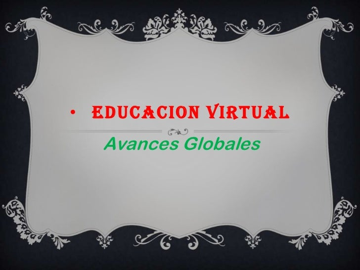 • EDUCACION VIRTUAL  Avances Globales