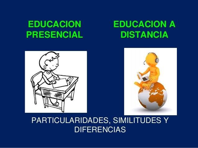 EDUCACION  PRESENCIAL  EDUCACION A  DISTANCIA  PARTICULARIDADES, SIMILITUDES Y  DIFERENCIAS