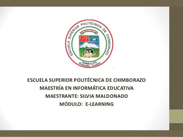 ESCUELA SUPERIOR POLITÉCNICA DE CHIMBORAZO    MAESTRÍA EN INFORMÁTICA EDUCATIVA      MAESTRANTE: SILVIA MALDONADO         ...