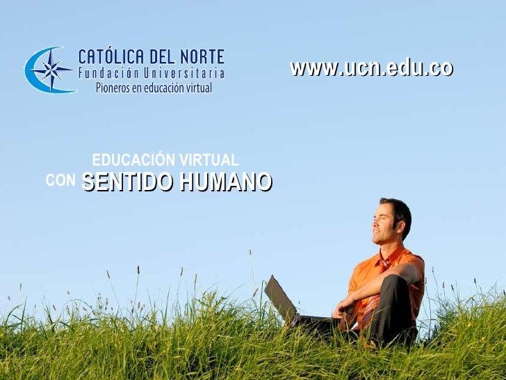 EDUCACIÓN VIRTUAL  CON   SENTIDO HUMANO www.ucn.edu.co