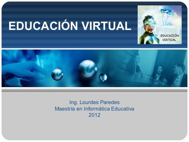 EDUCACIÓN VIRTUAL           Ing. Lourdes Paredes      Maestría en Informática Educativa                    2012
