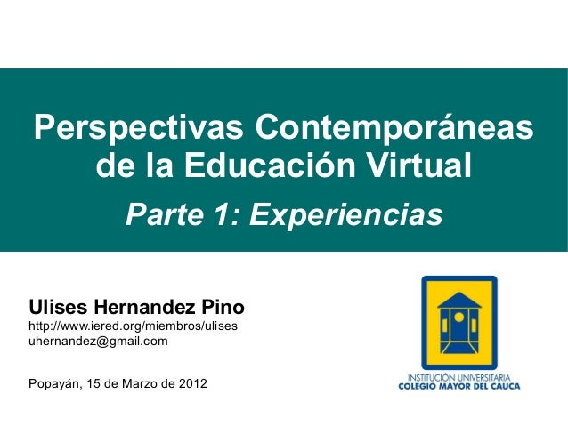 Perspectivas Contemporáneas   de la Educación Virtual                Parte 1: ExperienciasUlises Hernandez Pinohttp://www....
