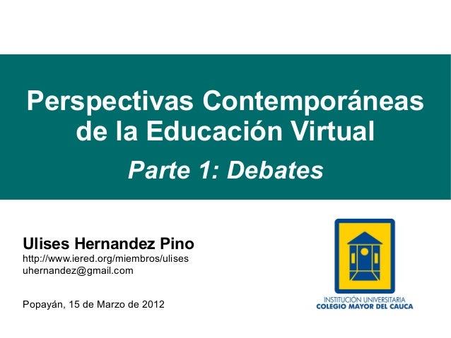 Perspectivas Contemporáneas   de la Educación Virtual                      Parte 1: DebatesUlises Hernandez Pinohttp://www...