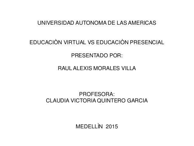 UNIVERSIDAD AUTONOMA DE LAS AMERICAS EDUCACIÒN VIRTUAL VS EDUCACIÒN PRESENCIAL PRESENTADO POR: RAUL ALEXIS MORALES VILLA P...
