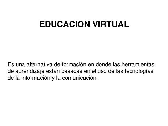 EDUCACION VIRTUAL Es una alternativa de formación en donde las herramientas de aprendizaje están basadas en el uso de las ...