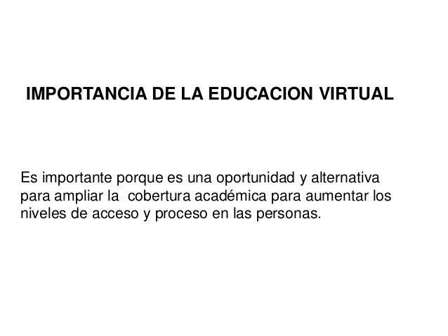 IMPORTANCIA DE LA EDUCACION VIRTUAL Es importante porque es una oportunidad y alternativa para ampliar la cobertura académ...