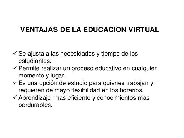VENTAJAS DE LA EDUCACION VIRTUAL  Se ajusta a las necesidades y tiempo de los estudiantes.  Permite realizar un proceso ...