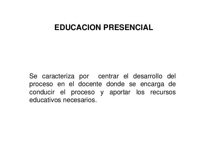 EDUCACION PRESENCIAL Se caracteriza por centrar el desarrollo del proceso en el docente donde se encarga de conducir el pr...