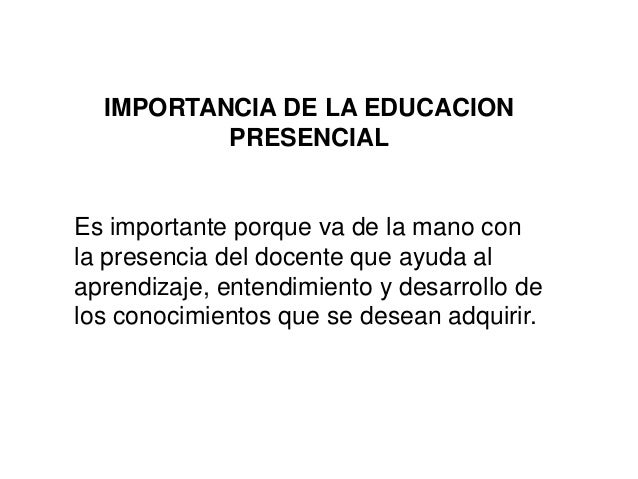 IMPORTANCIA DE LA EDUCACION PRESENCIAL Es importante porque va de la mano con la presencia del docente que ayuda al aprend...