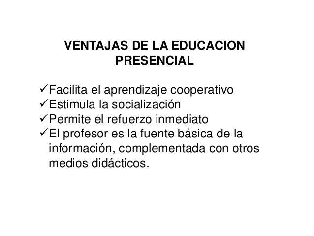 VENTAJAS DE LA EDUCACION PRESENCIAL Facilita el aprendizaje cooperativo Estimula la socialización Permite el refuerzo i...