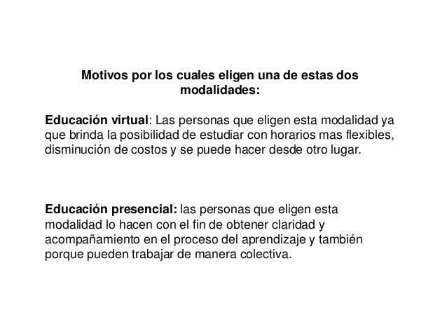 Motivos por los cuales eligen una de estas dos modalidades: Educación virtual: Las personas que eligen esta modalidad ya q...