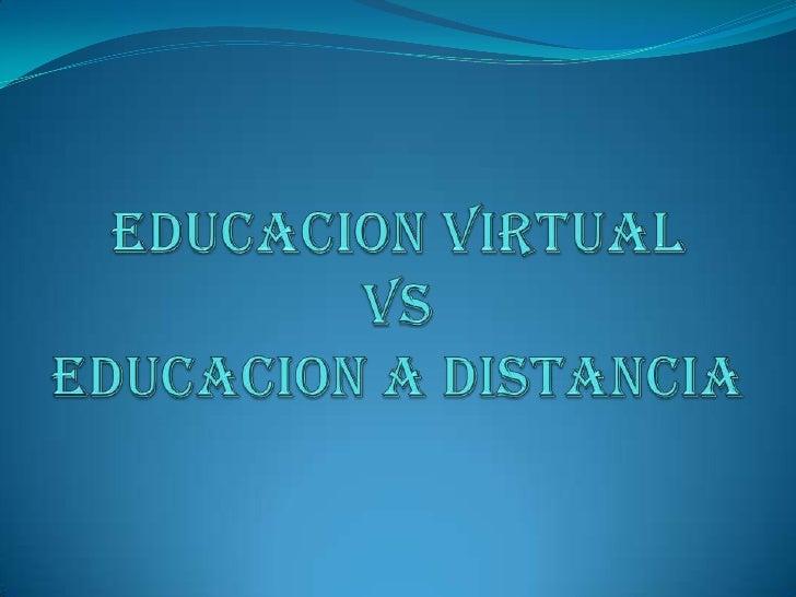 EDUCACION VIRTUAL VsEDUCACION A DISTANCIA<br />