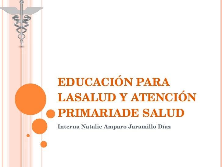EDUCACIÓN PARA LASALUD Y ATENCIÓN PRIMARIADE SALUD Interna Natalie Amparo Jaramillo Díaz