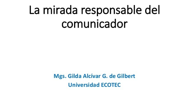 La mirada responsable del comunicador Mgs. Gilda Alcívar G. de Gilbert Universidad ECOTEC