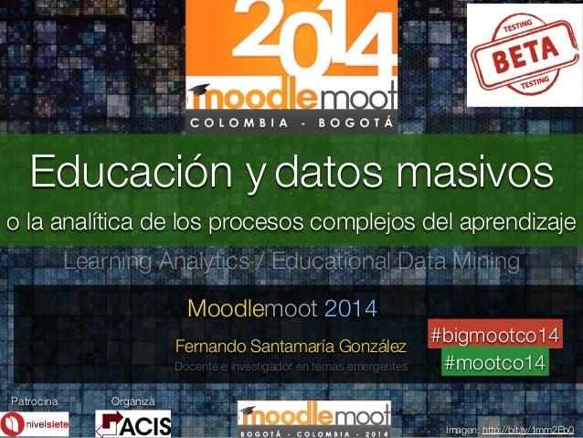 . . Moodlemoot 2014 Imagen: http://bit.ly/1mm2Eb0 Educación y datos masivos Fernando Santamaría González o la analítica de...