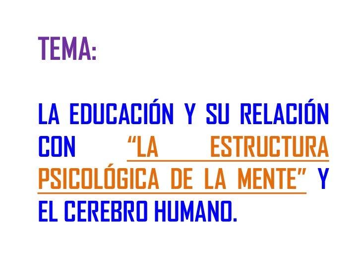"""TEMA:LA EDUCACIÓN Y SU RELACIÓNCON     """"LA     ESTRUCTURAPSICOLÓGICA DE LA MENTE"""" YEL CEREBRO HUMANO."""