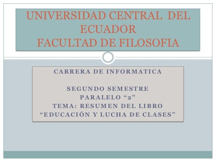"""CARRERA DE INFORMATICA<br />SEGUNDO SEMESTRE<br />PARALELO """"2""""<br />TEMA: RESUMEN DEL LIBRO<br />""""EDUCACIÓN Y LUCHA DE CLA..."""