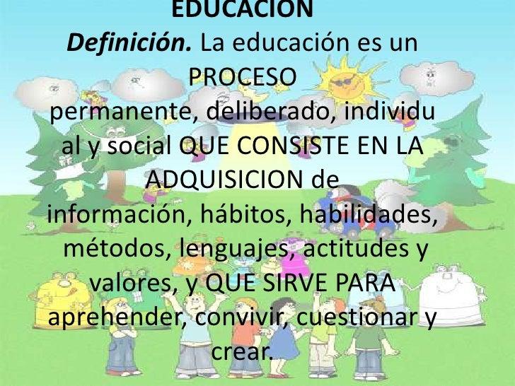 EDUCACION Definición. La educación es un PROCESO permanente, deliberado, individual y social QUE CONSISTE EN LA ADQUISICIO...