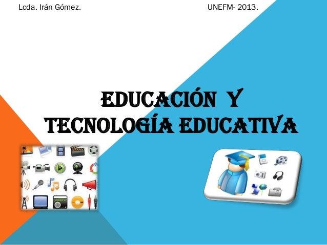 Lcda. Irán Gómez.  UNEFM- 2013.  Educación y Tecnología Educativa