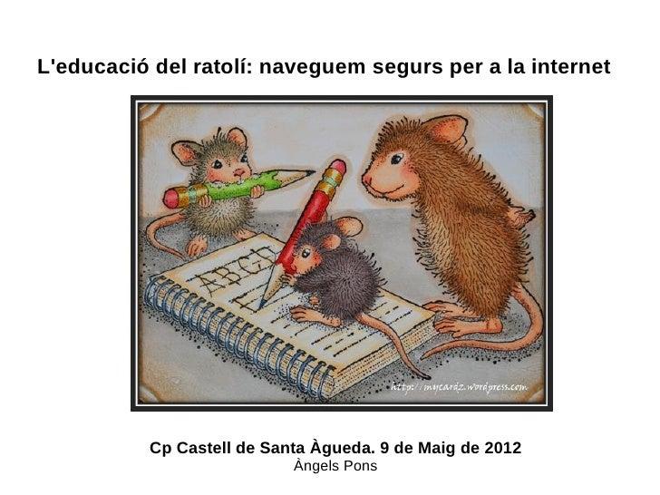 Leducació del ratolí: naveguem segurs per a la internet          Cp Castell de Santa Àgueda. 9 de Maig de 2012            ...