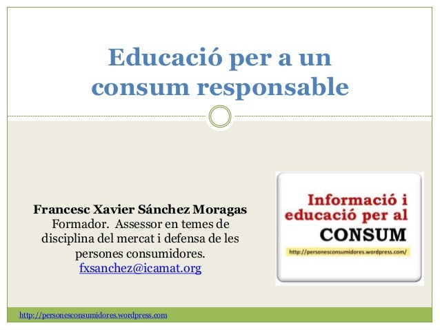 Educació per a un consum responsable Francesc Xavier Sánchez Moragas Formador. Assessor en temes de disciplina del mercat ...