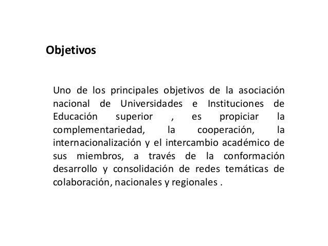 Objetivos Uno de los principales objetivos de la asociación nacional de Universidades e Instituciones de Educación superio...