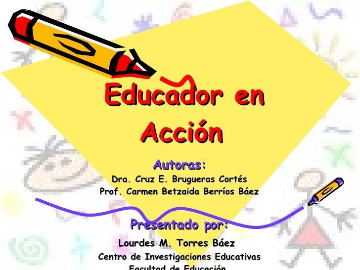 Educador en Acción   Autoras: Dra. Cruz E. Brugueras Cortés Prof. Carmen Betzaida Berríos Báez Presentado por: Lourdes M. ...