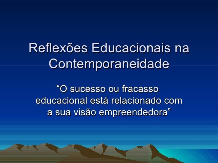 """Reflexões Educacionais na Contemporaneidade """" O sucesso ou fracasso  educacional está relacionado com a sua visão empreend..."""