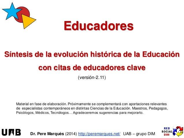 Educadores Síntesis de la evolución histórica de la Educación con citas de educadores clave (versión-2.11) Dr. Pere Marquè...