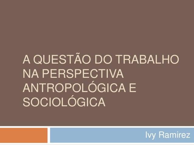 A QUESTÃO DO TRABALHO NA PERSPECTIVA ANTROPOLÓGICA E SOCIOLÓGICA Ivy Ramirez