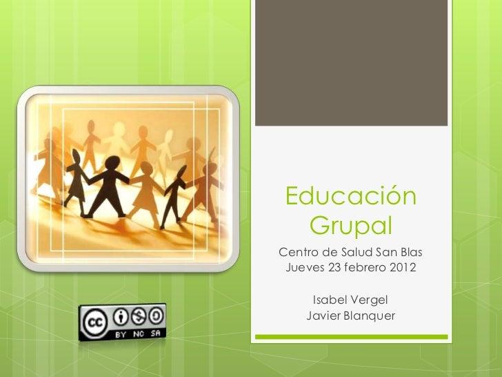 Educación  GrupalCentro de Salud San Blas Jueves 23 febrero 2012     Isabel Vergel    Javier Blanquer