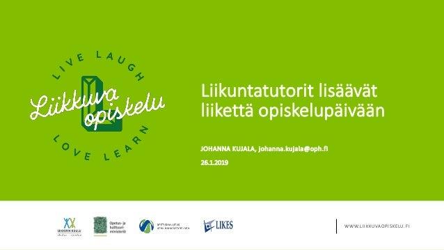 WWW.LIIKKUVAOPISKELU.FI Liikuntatutorit lisäävät liikettä opiskelupäivään 26.1.2019 JOHANNA KUJALA, johanna.kujala@oph.fi