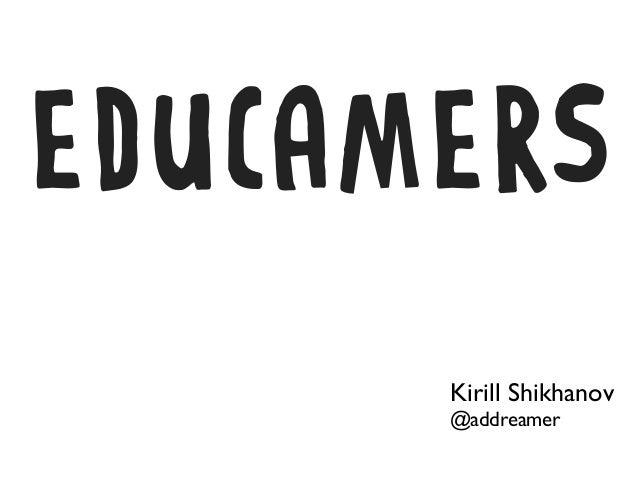EDUCAMERS      Kirill Shikhanov      @addreamer