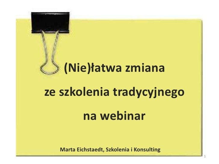 (Nie)łatwa zmiana ze szkolenia tradycyjnego nawebinar<br />1<br />Marta Eichstaedt, Szkolenia i Konsulting<br />