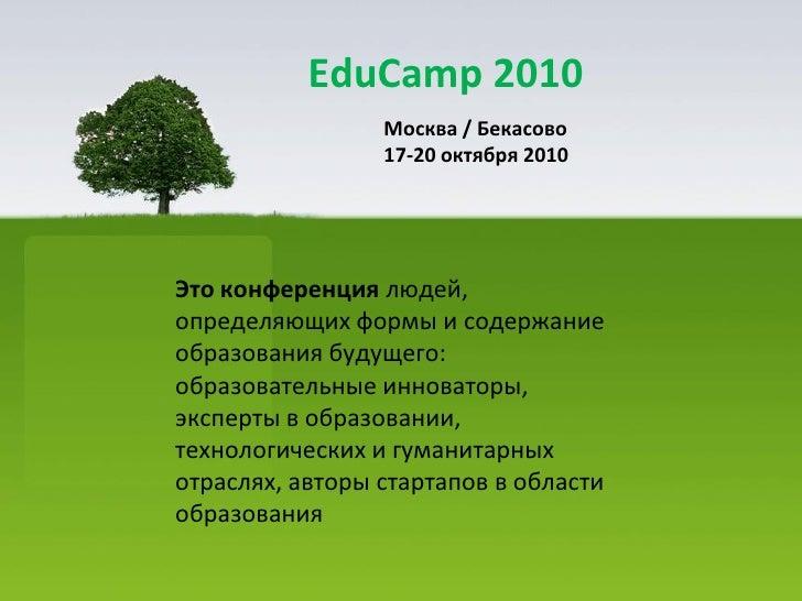 EduCamp 2010                  Москва / Бекасово                  17-20 октября 2010     Это конференция людей, определяющи...