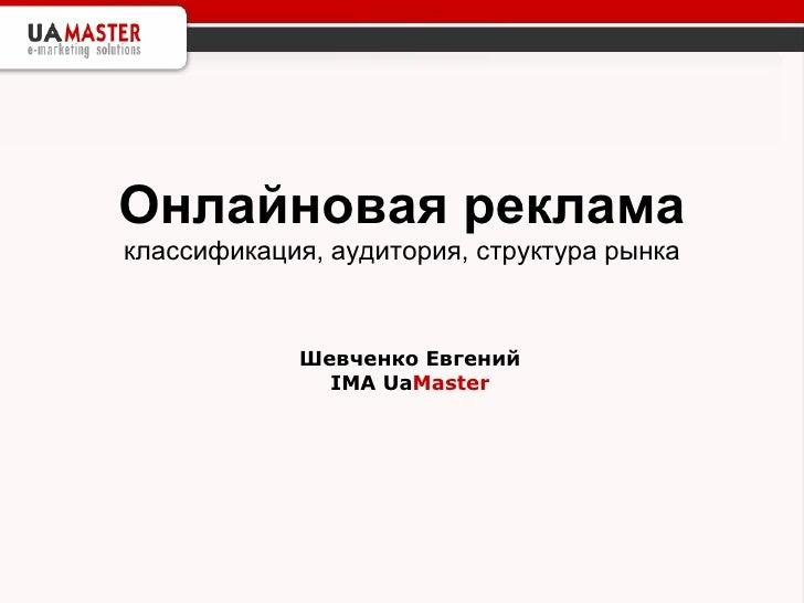 Онлайновая реклама   классификация, аудитория, структура рынка Шевченко Евгений IMA Ua Master