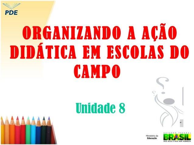 ORGANIZANDO A AÇÃO DIDÁTICA EM ESCOLAS DO CAMPO Unidade 8