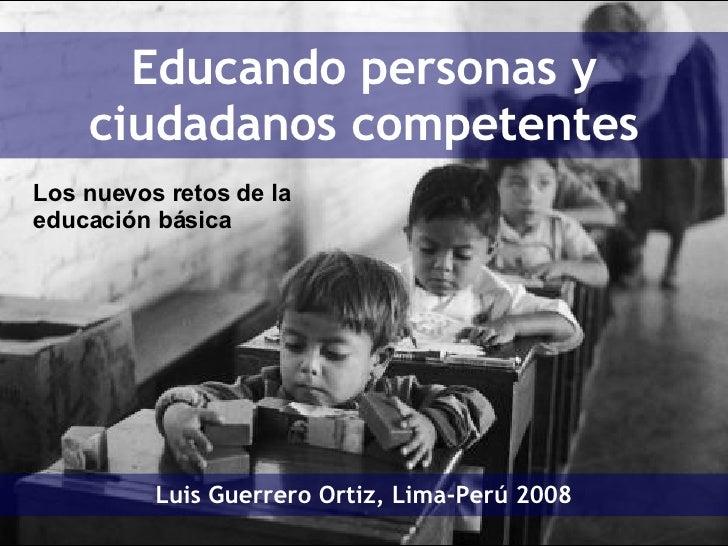 Educando personas y ciudadanos competentes Luis Guerrero Ortiz, Lima-Perú 2008 Los nuevos retos de la educación básica