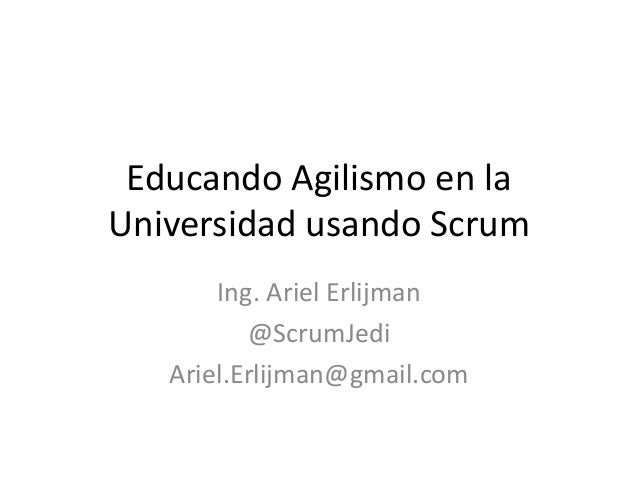 Educando Agilismo en la Universidad usando Scrum Ing. Ariel Erlijman @ScrumJedi Ariel.Erlijman@gmail.com