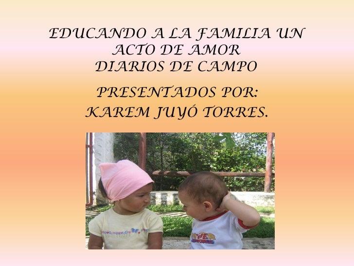 EDUCANDO A LA FAMILIA UN ACTO DE AMORDIARIOS DE CAMPO <br />PRESENTADOS POR: <br />KAREM JUYÓ TORRES.<br />