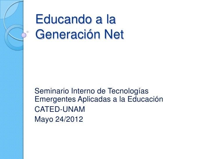 Educando a laGeneración NetSeminario Interno de TecnologíasEmergentes Aplicadas a la EducaciónCATED-UNAMMayo 24/2012