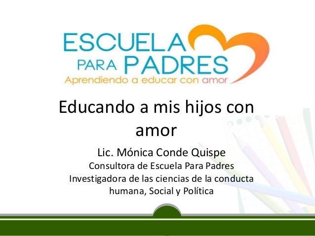 Educando a mis hijos con  amor  Lic. Mónica Conde Quispe  Consultora de Escuela Para Padres  Investigadora de las ciencias...