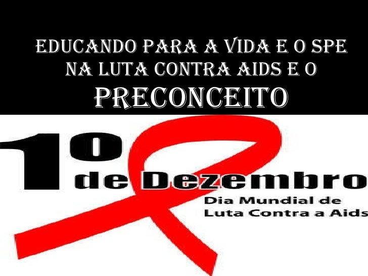 EDUCANDO PARA A VIDA E O SPE NA LUTA CONTRA AIDS E O  PRECONCEITO
