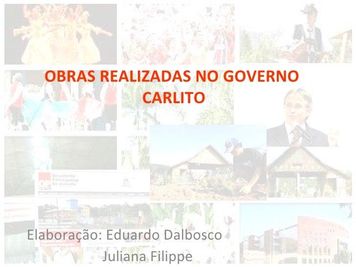 Elaboração: Eduardo Dalbosco Juliana Filippe OBRAS REALIZADAS NO GOVERNO CARLITO