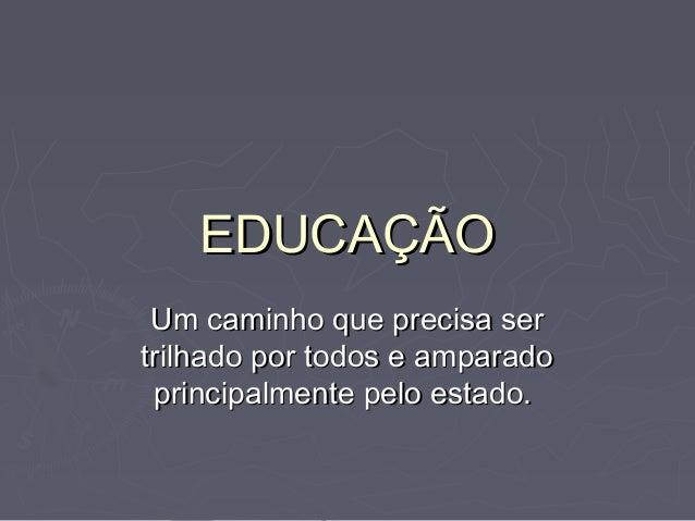 EDUCAÇÃOEDUCAÇÃO Um caminho que precisa serUm caminho que precisa ser trilhado por todos e amparadotrilhado por todos e am...